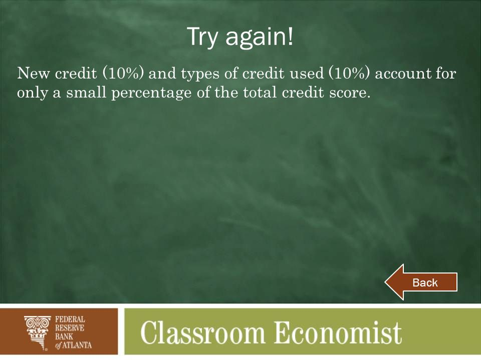 Try again! New credit (10%) and types of credit used (10%) account for only a small percentage of the total credit score.