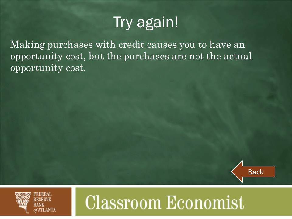Try again! Making purchases with credit causes you to have an opportunity cost, but the purchases are not the actual opportunity cost.