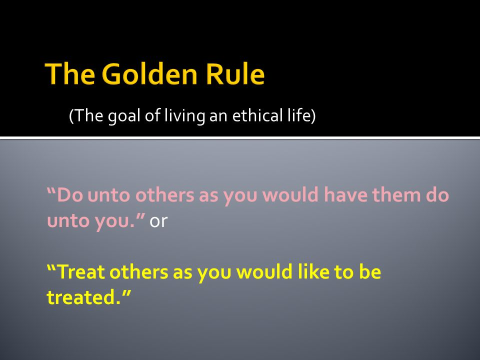 The Golden Rule (The goal of living an ethical life) Do unto others as you would have them do unto you. or.