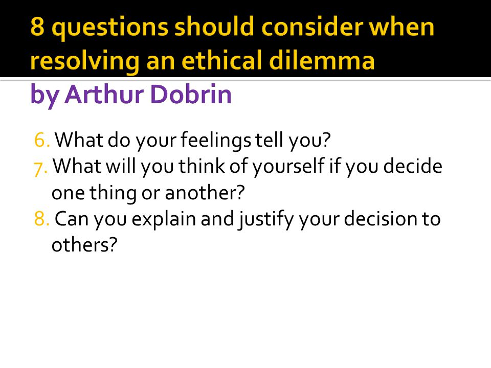 8 questions should consider when resolving an ethical dilemma by Arthur Dobrin