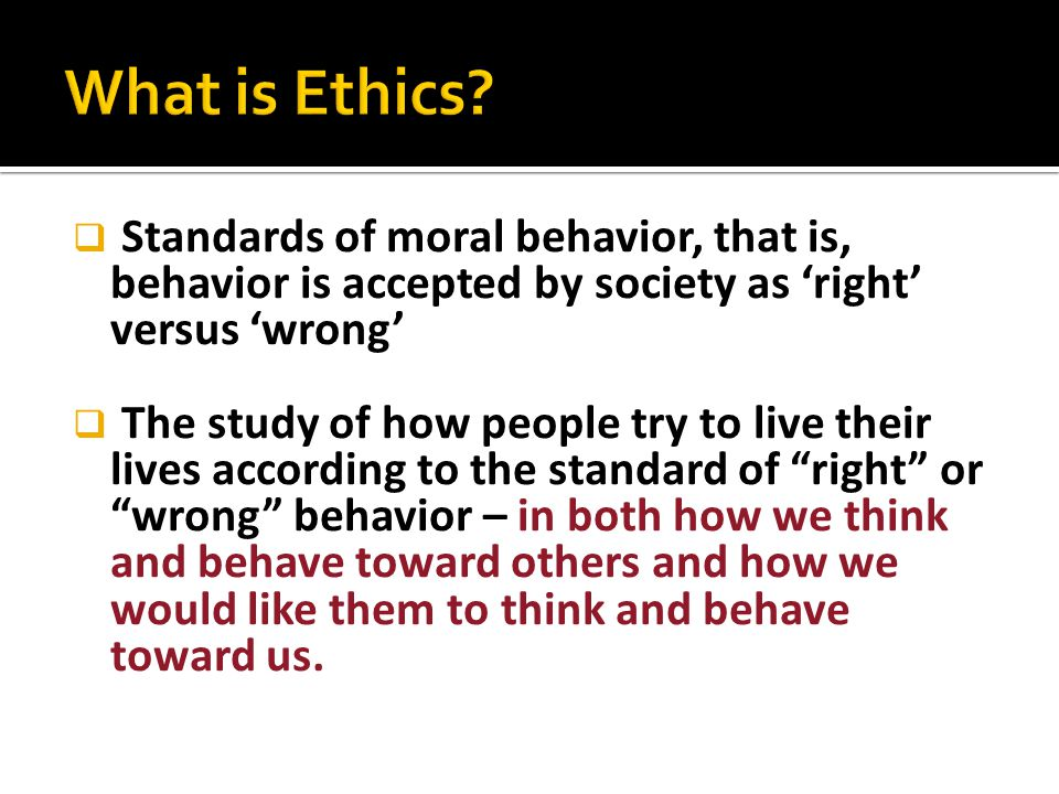 What is Ethics Standards of moral behavior, that is, behavior is accepted by society as 'right' versus 'wrong'