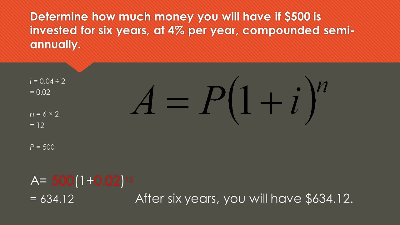 Determine how much money you will have if $500 is invested for six years, at 4% per year, compounded semi-annually.