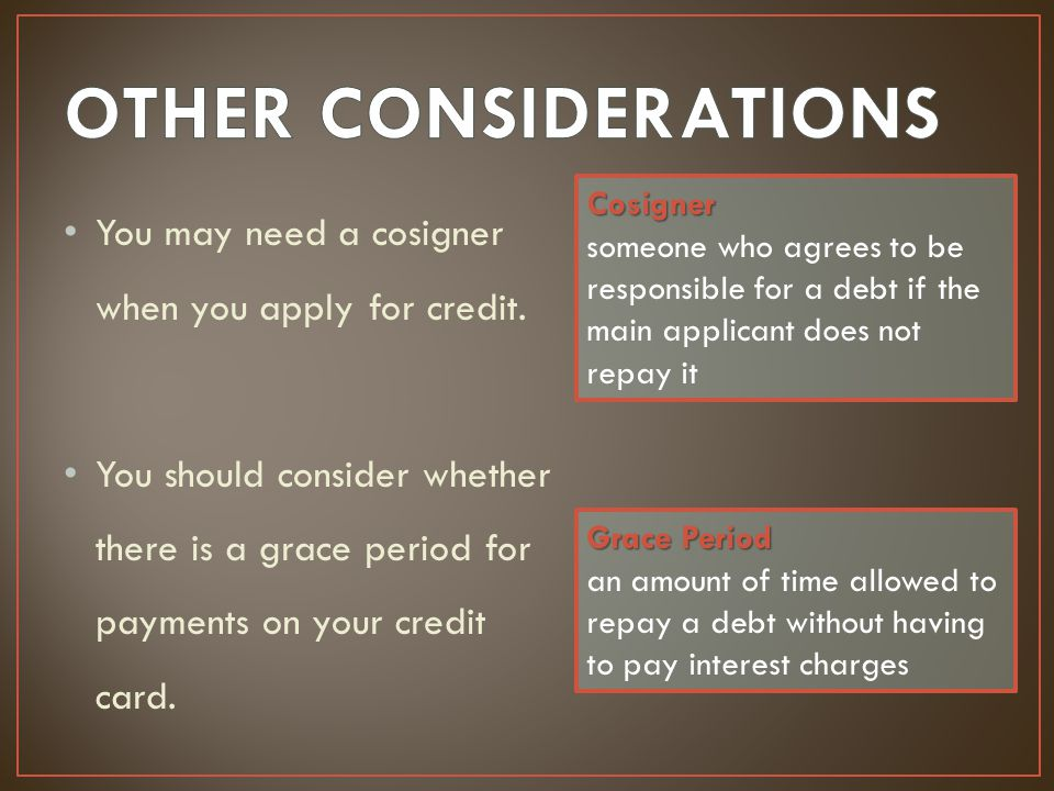 OTHER CONSIDERATIONS Cosigner. someone who agrees to be responsible for a debt if the main applicant does not repay it.