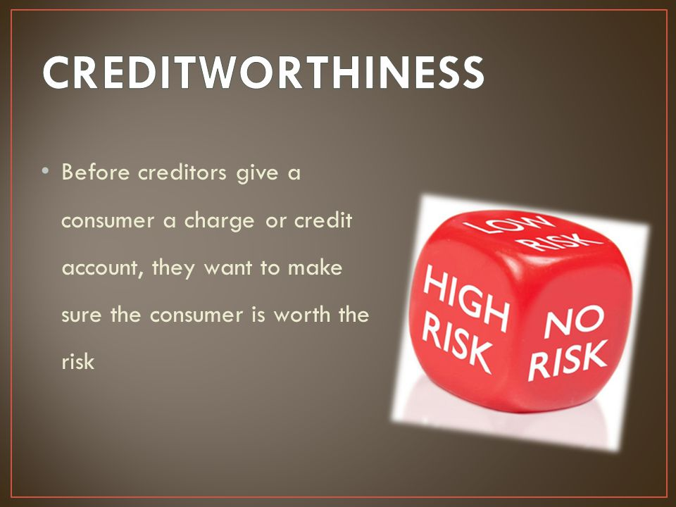 CREDITWORTHINESS Before creditors give a consumer a charge or credit account, they want to make sure the consumer is worth the risk.