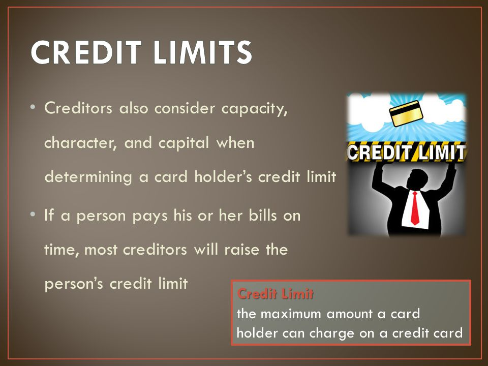 CREDIT LIMITS Creditors also consider capacity, character, and capital when determining a card holder's credit limit.