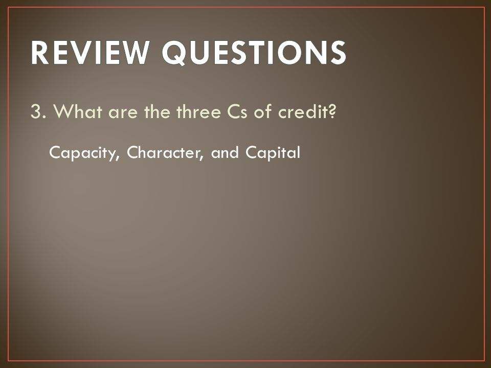 REVIEW QUESTIONS 3. What are the three Cs of credit