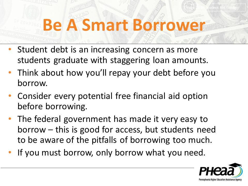 Be A Smart Borrower Page 28 PA Student Aid Guide. Student debt is an increasing concern as more students graduate with staggering loan amounts.