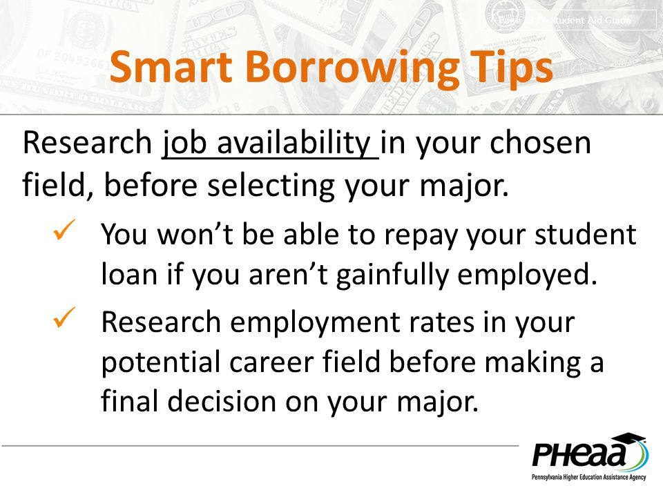 Smart Borrowing Tips Page 28 PA Student Aid Guide. Research job availability in your chosen field, before selecting your major.