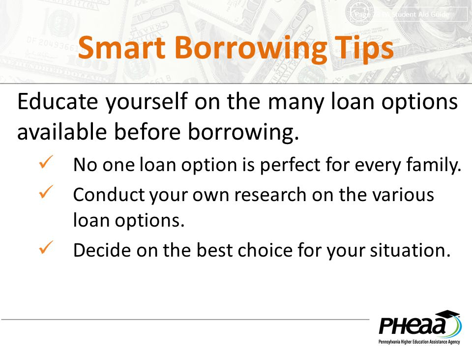 Smart Borrowing Tips Page 28 PA Student Aid Guide. Educate yourself on the many loan options available before borrowing.