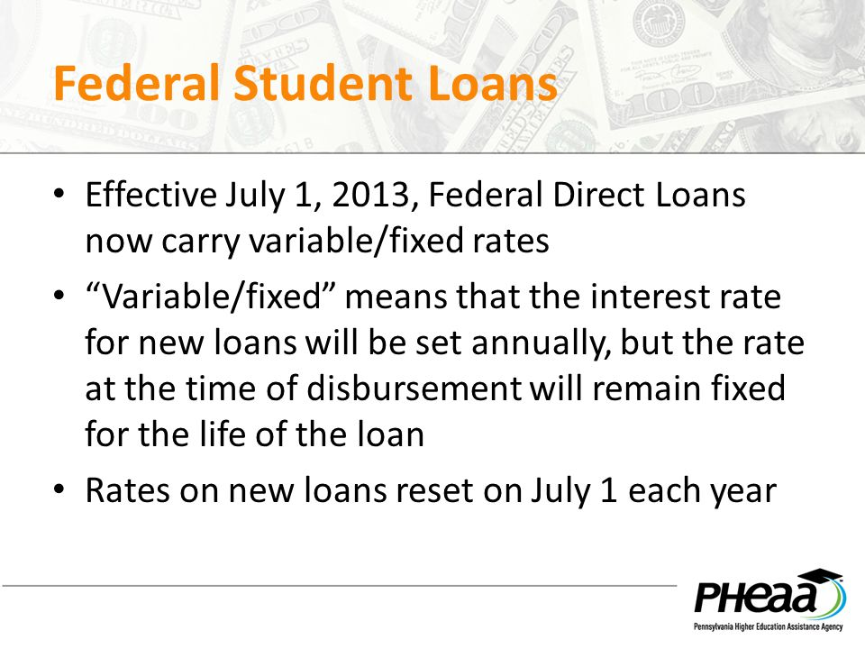 Federal Student Loans Effective July 1, 2013, Federal Direct Loans now carry variable/fixed rates.