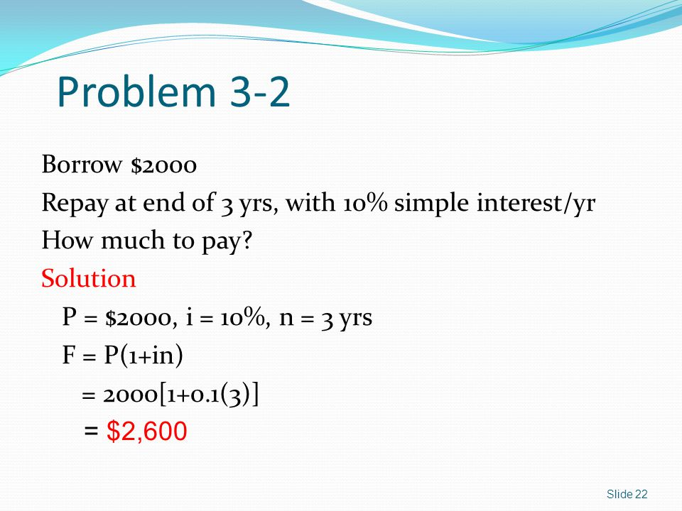 Problem 3-2 Borrow $2000. Repay at end of 3 yrs, with 10% simple interest/yr. How much to pay Solution.
