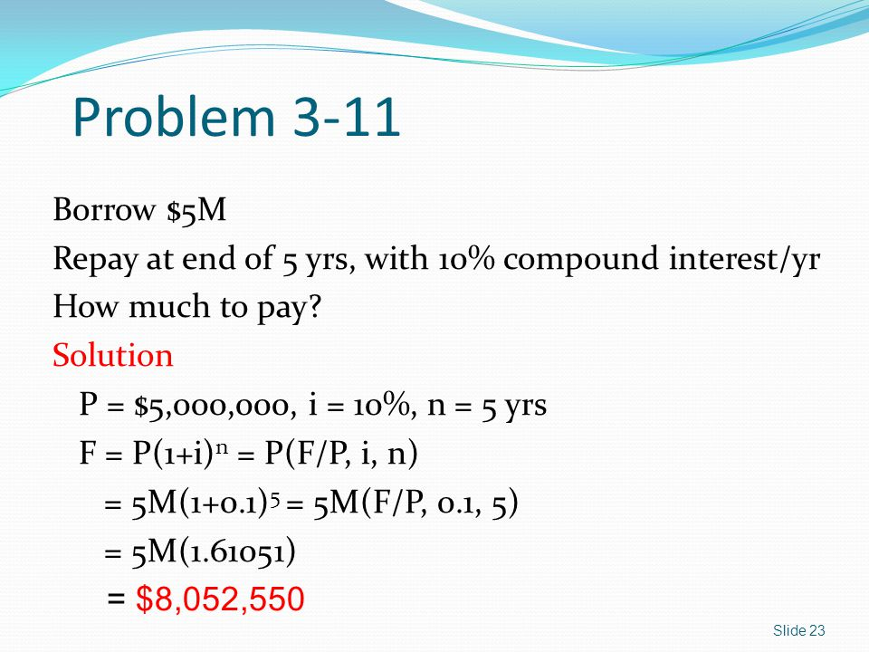 Problem 3-11 Borrow $5M. Repay at end of 5 yrs, with 10% compound interest/yr. How much to pay Solution.