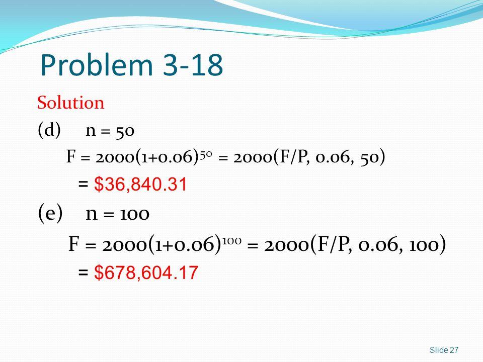 Problem 3-18 (e) n = 100 F = 2000(1+0.06)100 = 2000(F/P, 0.06, 100)