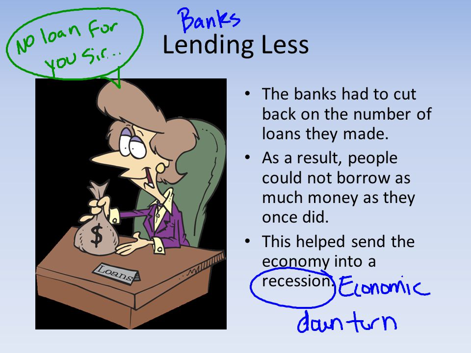 Lending Less The banks had to cut back on the number of loans they made. As a result, people could not borrow as much money as they once did.