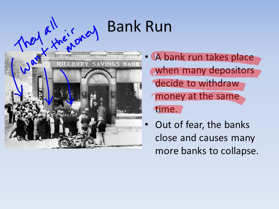 Bank Run A bank run takes place when many depositors decide to withdraw money at the same time.