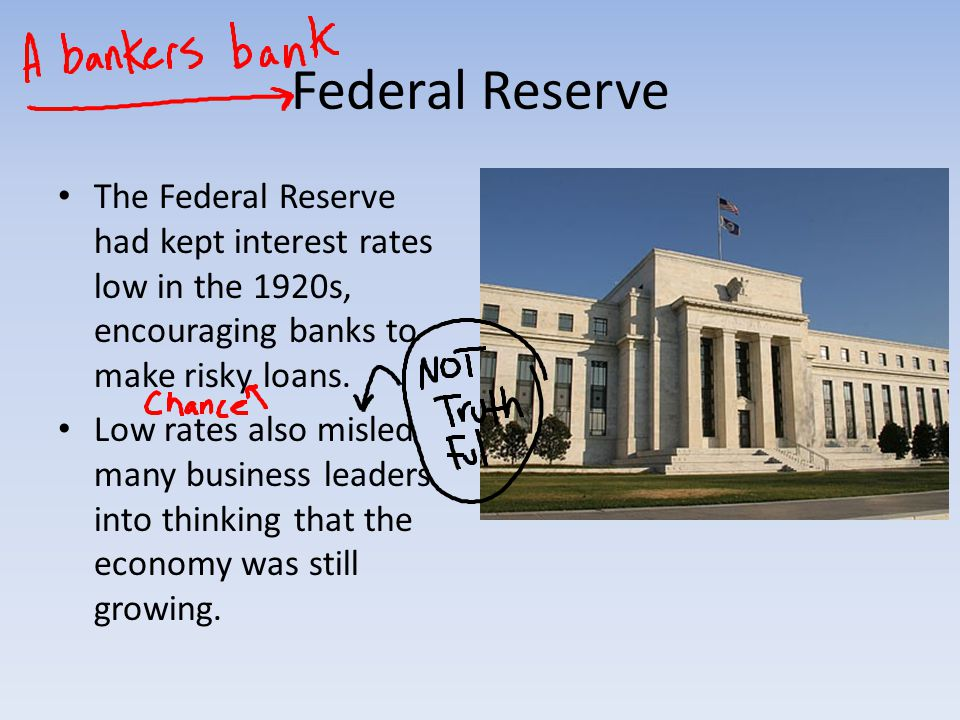 Federal Reserve The Federal Reserve had kept interest rates low in the 1920s, encouraging banks to make risky loans.