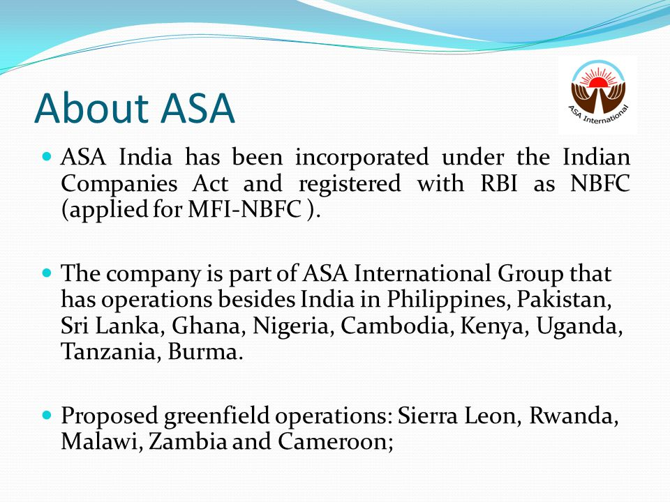 About ASA ASA India has been incorporated under the Indian Companies Act and registered with RBI as NBFC (applied for MFI-NBFC ).