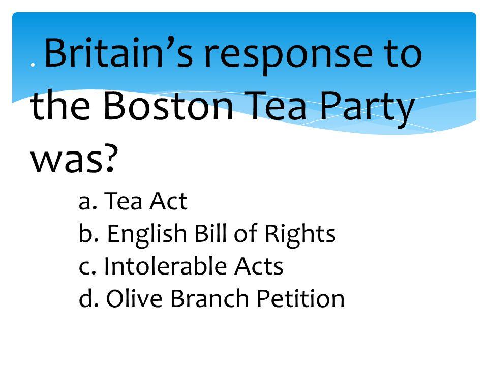 Britain's response to the Boston Tea Party was. a. Tea Act. b