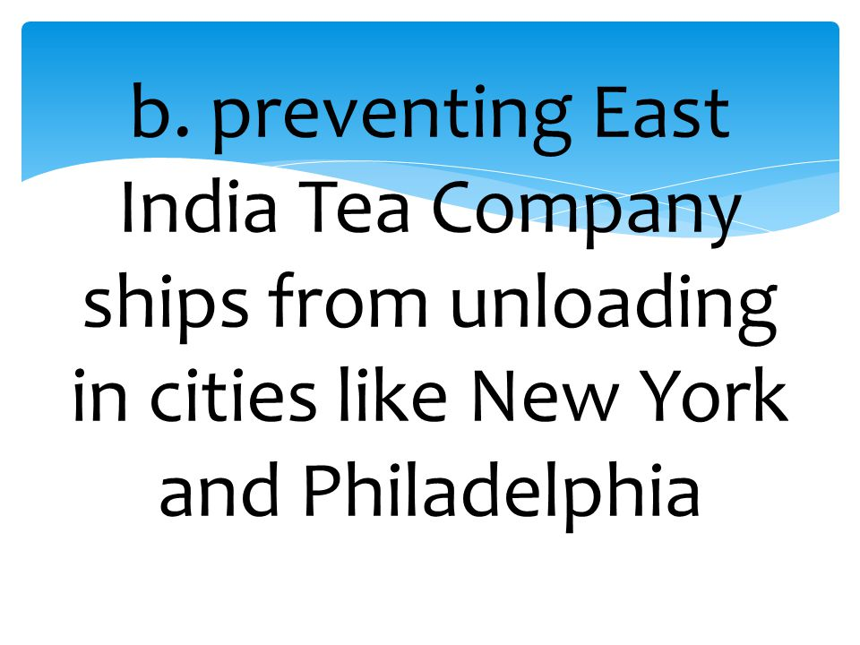 b. preventing East India Tea Company ships from unloading in cities like New York and Philadelphia