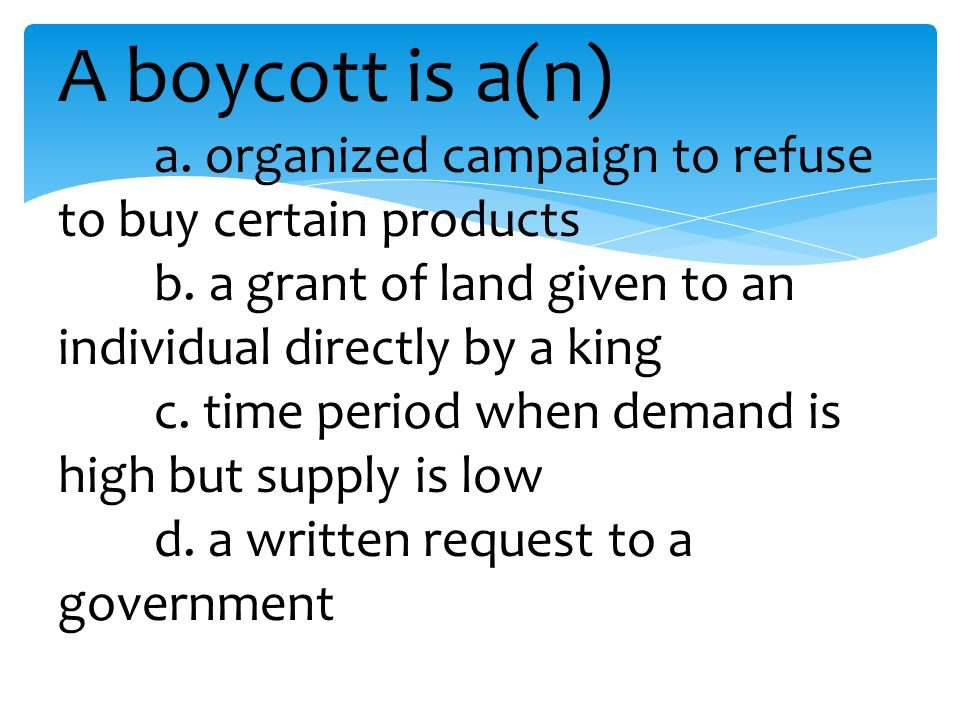 A boycott is a(n) a. organized campaign to refuse to buy certain products b.
