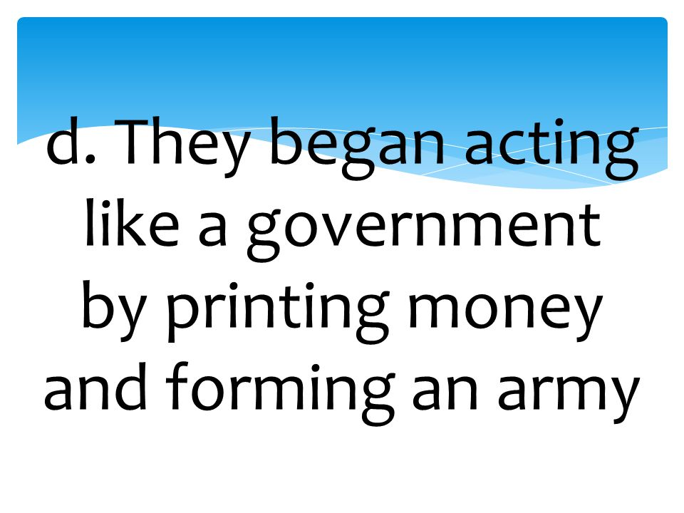 d. They began acting like a government by printing money and forming an army