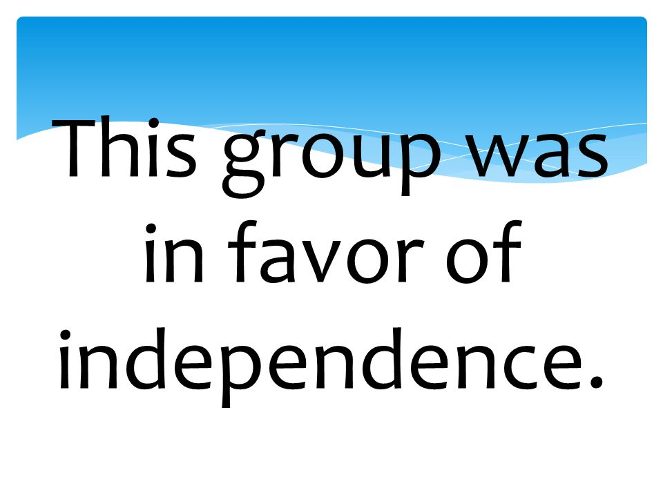 This group was in favor of independence.
