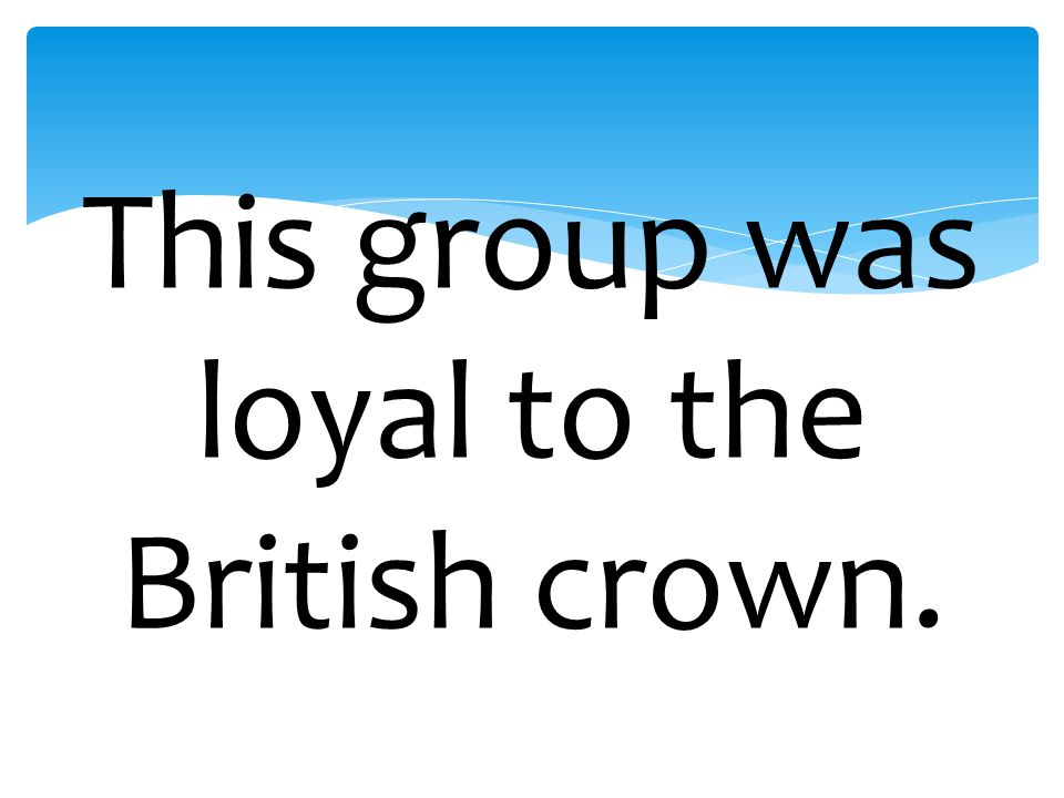 This group was loyal to the British crown.
