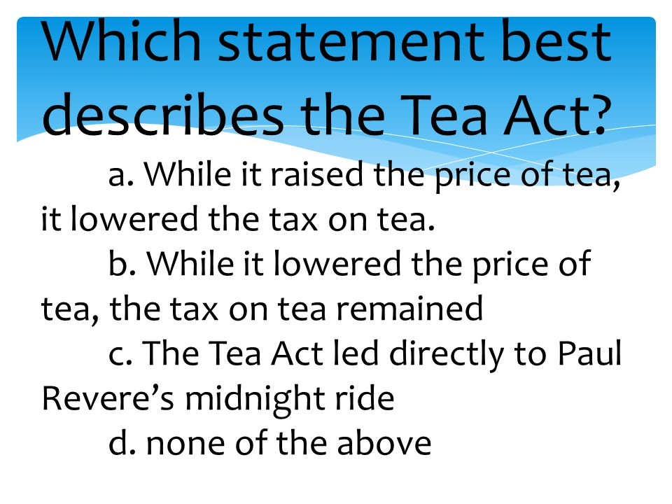 Which statement best describes the Tea Act. a