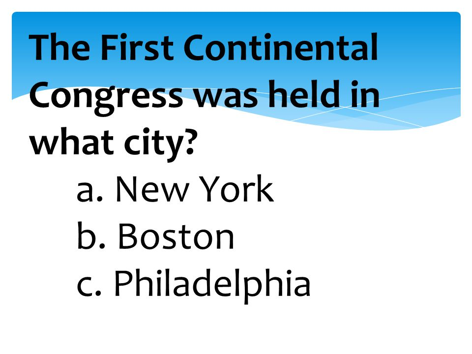 The First Continental Congress was held in what city. a. New York. b