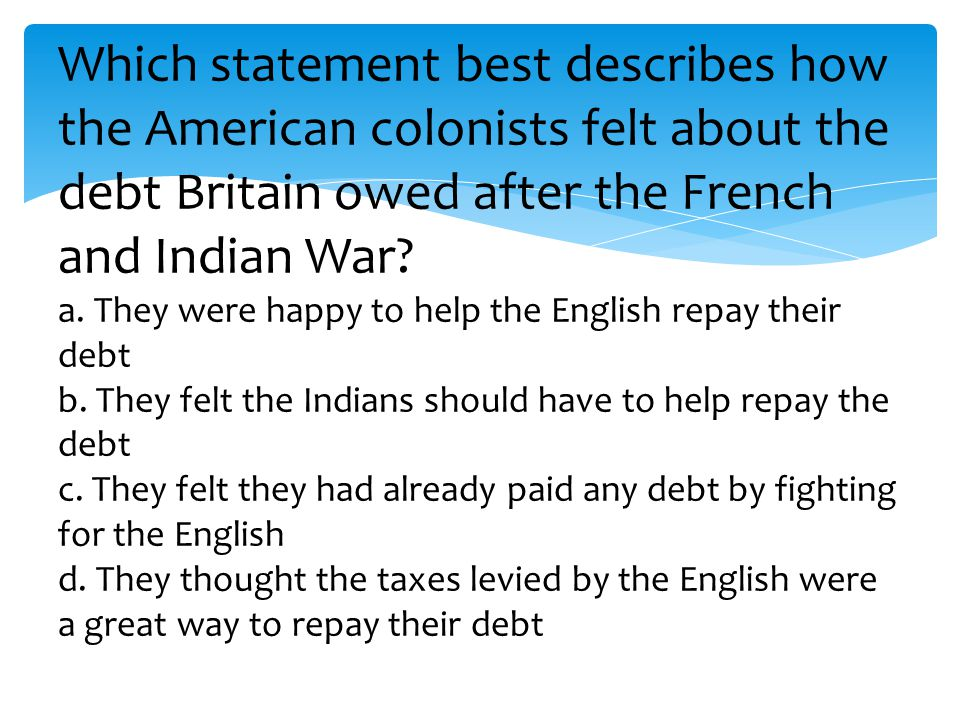 Which statement best describes how the American colonists felt about the debt Britain owed after the French and Indian War.