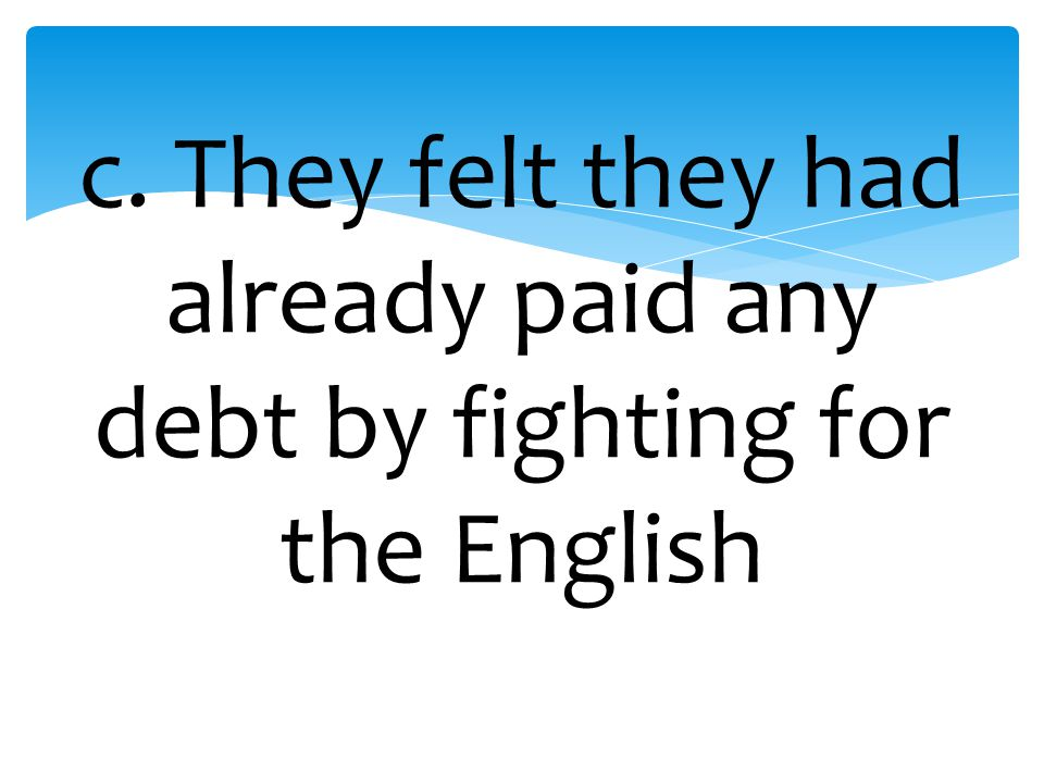 c. They felt they had already paid any debt by fighting for the English