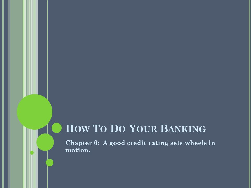 How To Do Your Banking Chapter 6: A good credit rating sets wheels in motion.