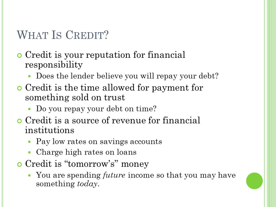 What Is Credit Credit is your reputation for financial responsibility