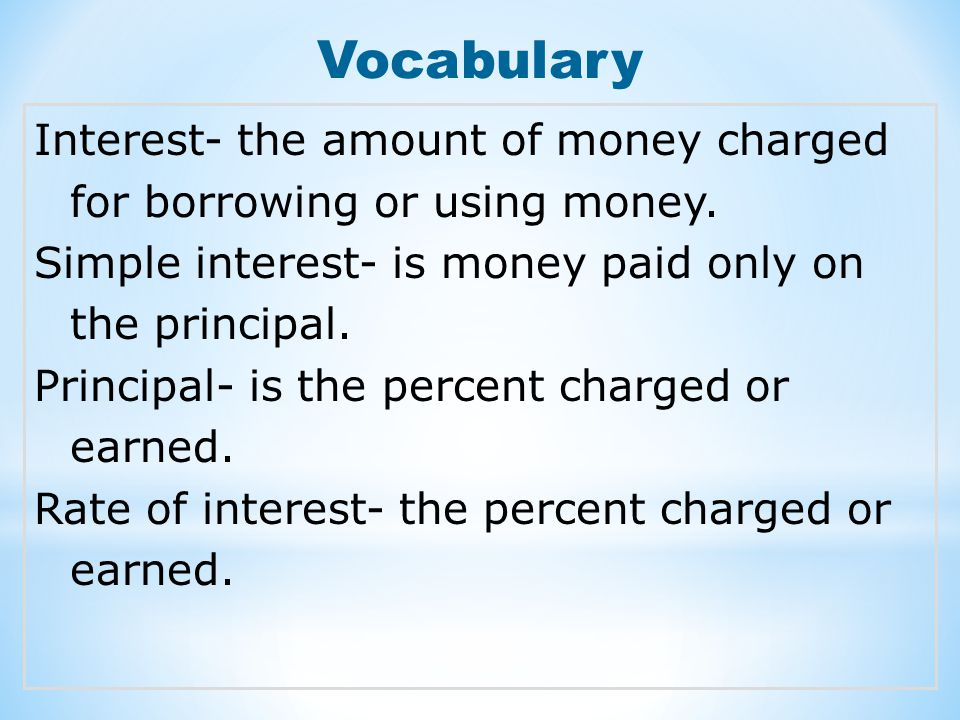 Vocabulary Interest- the amount of money charged for borrowing or using money. Simple interest- is money paid only on the principal.