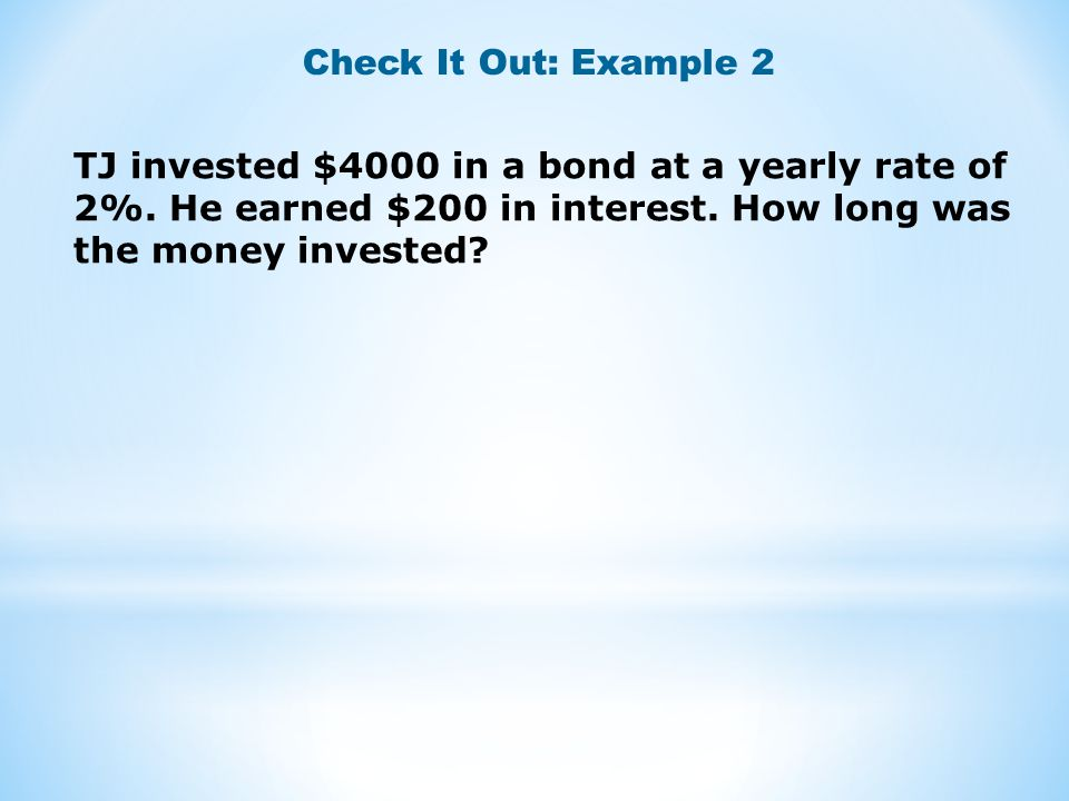 Check It Out: Example 2 TJ invested $4000 in a bond at a yearly rate of 2%.