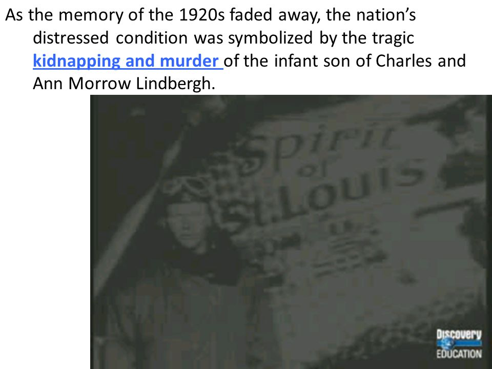 As the memory of the 1920s faded away, the nation's distressed condition was symbolized by the tragic kidnapping and murder of the infant son of Charles and Ann Morrow Lindbergh.