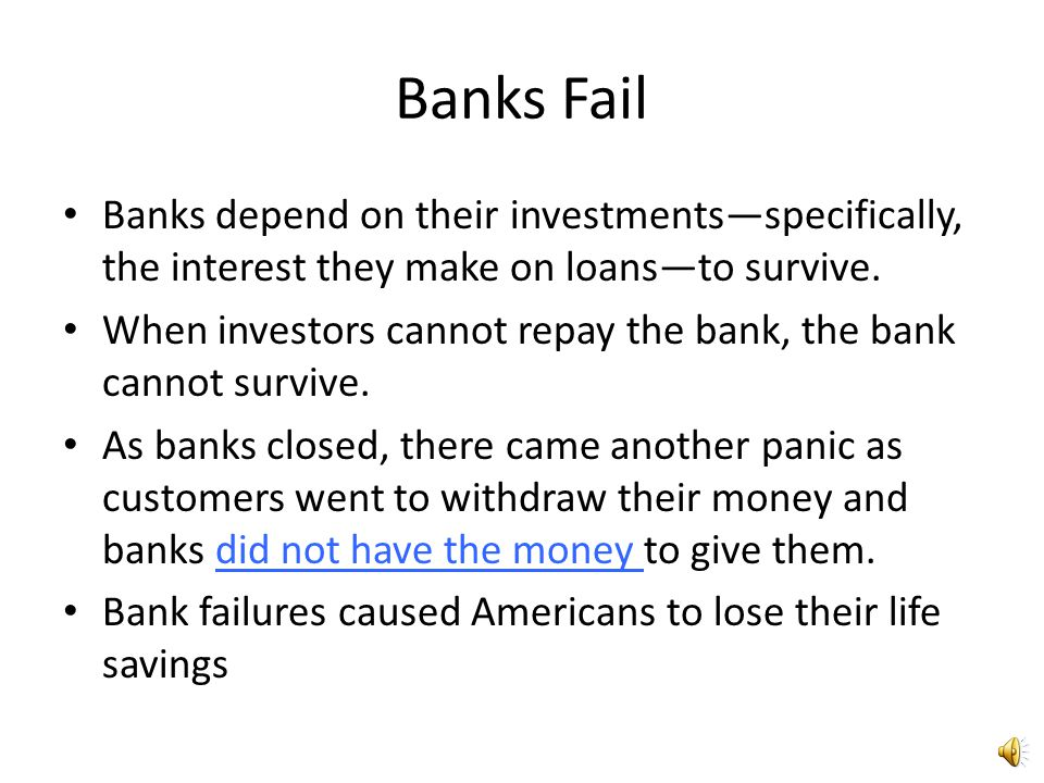 Banks Fail Banks depend on their investments—specifically, the interest they make on loans—to survive.