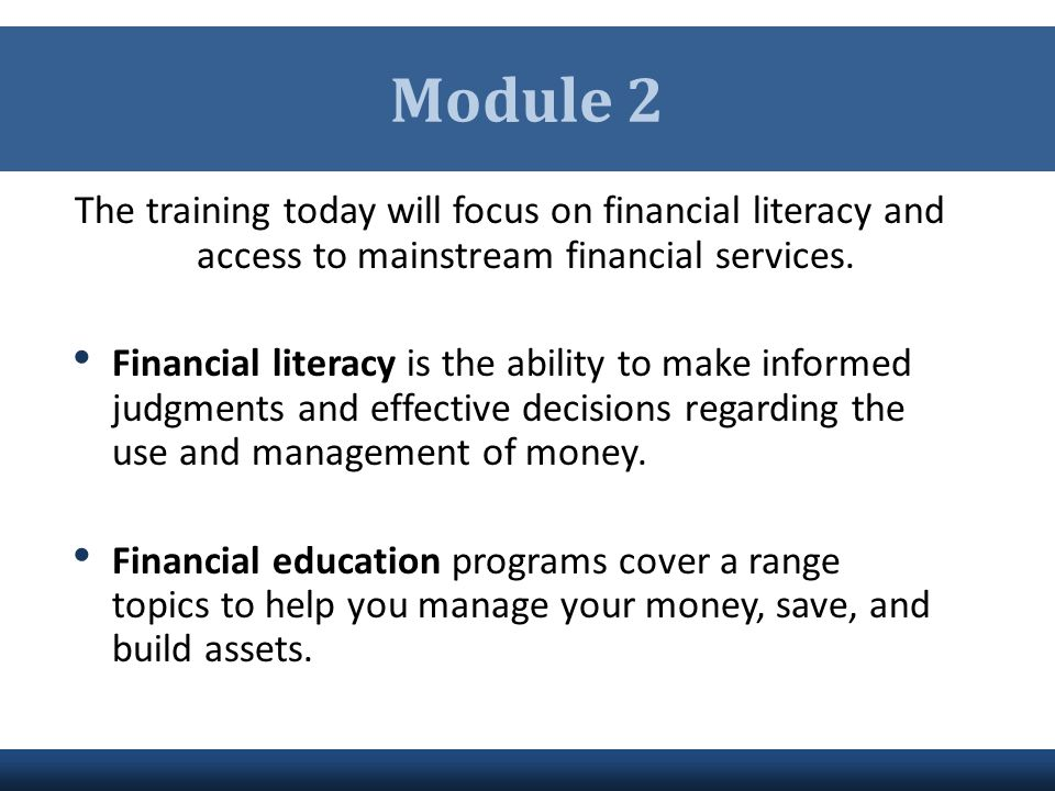 Module 2 The training today will focus on financial literacy and access to mainstream financial services.