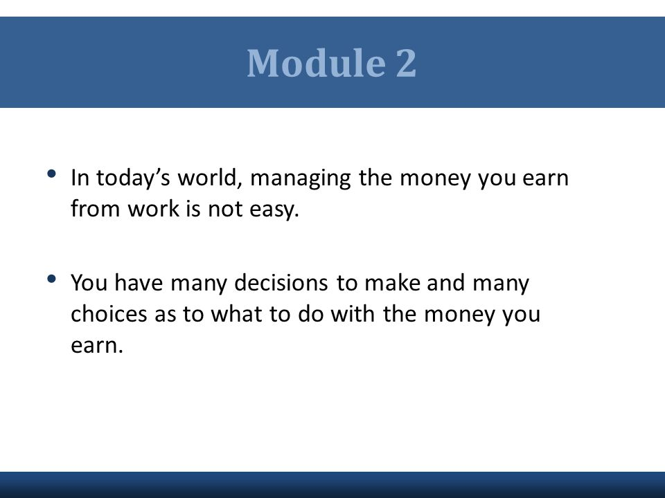 Module 2 In today's world, managing the money you earn from work is not easy.