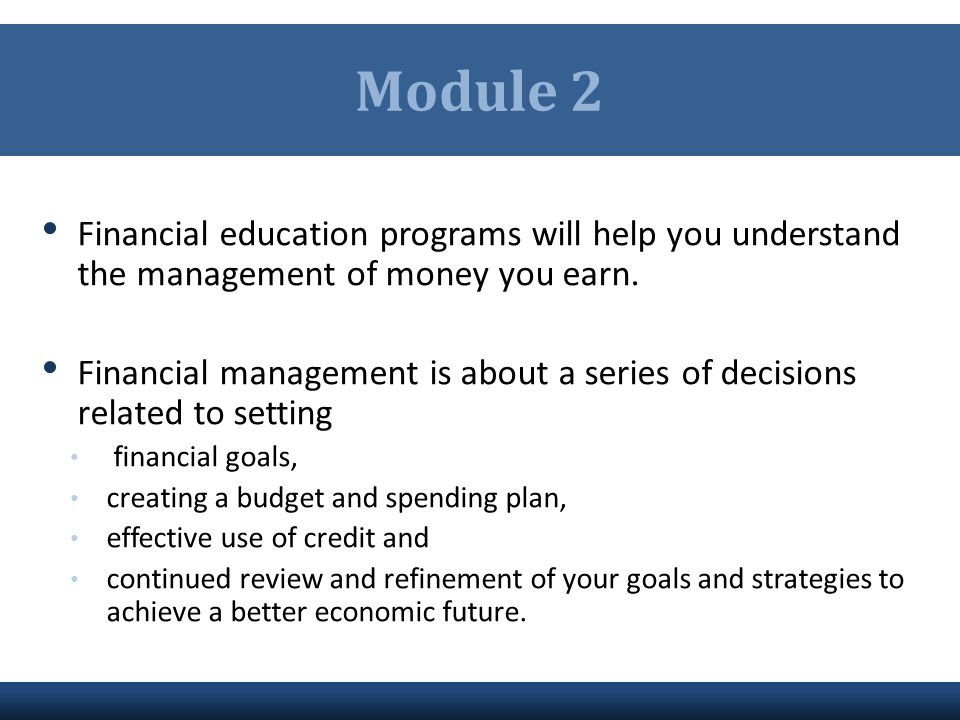 Module 2 Financial education programs will help you understand the management of money you earn.