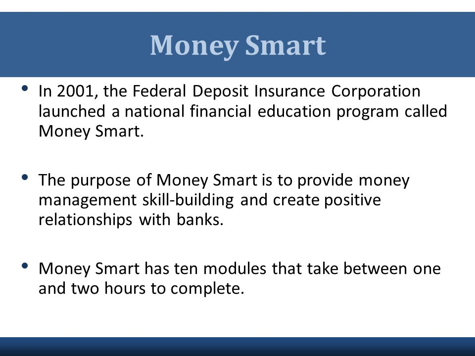 Money Smart In 2001, the Federal Deposit Insurance Corporation launched a national financial education program called Money Smart.