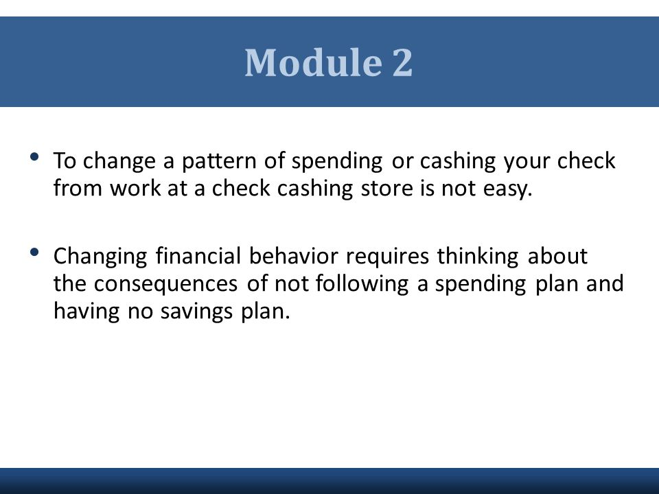 Module 2 To change a pattern of spending or cashing your check from work at a check cashing store is not easy.