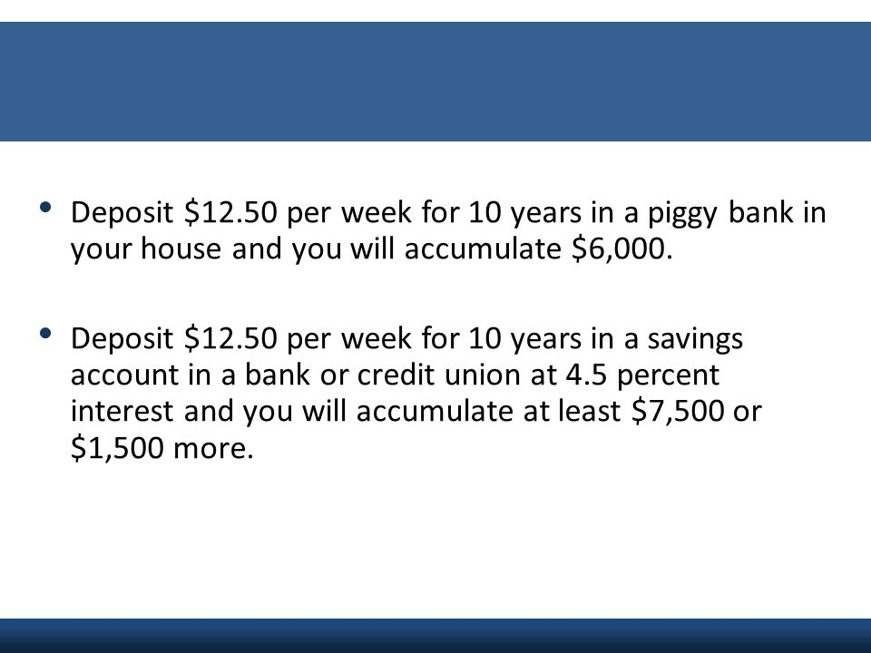Deposit $12.50 per week for 10 years in a piggy bank in your house and you will accumulate $6,000.