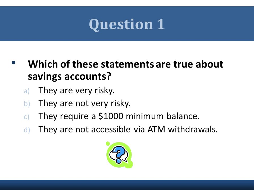 Question 1 Which of these statements are true about savings accounts