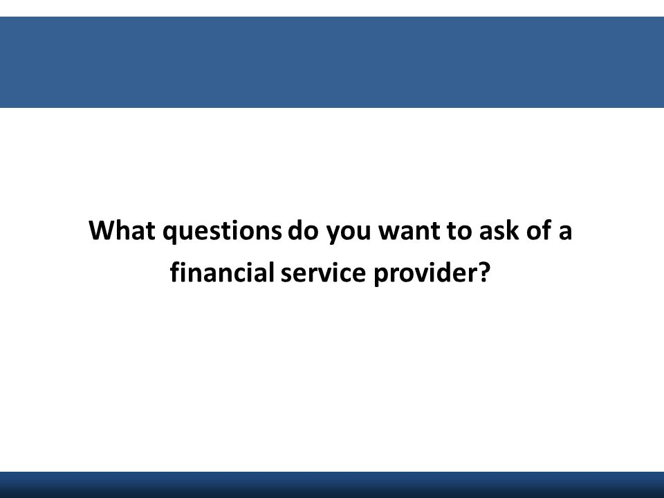 What questions do you want to ask of a financial service provider