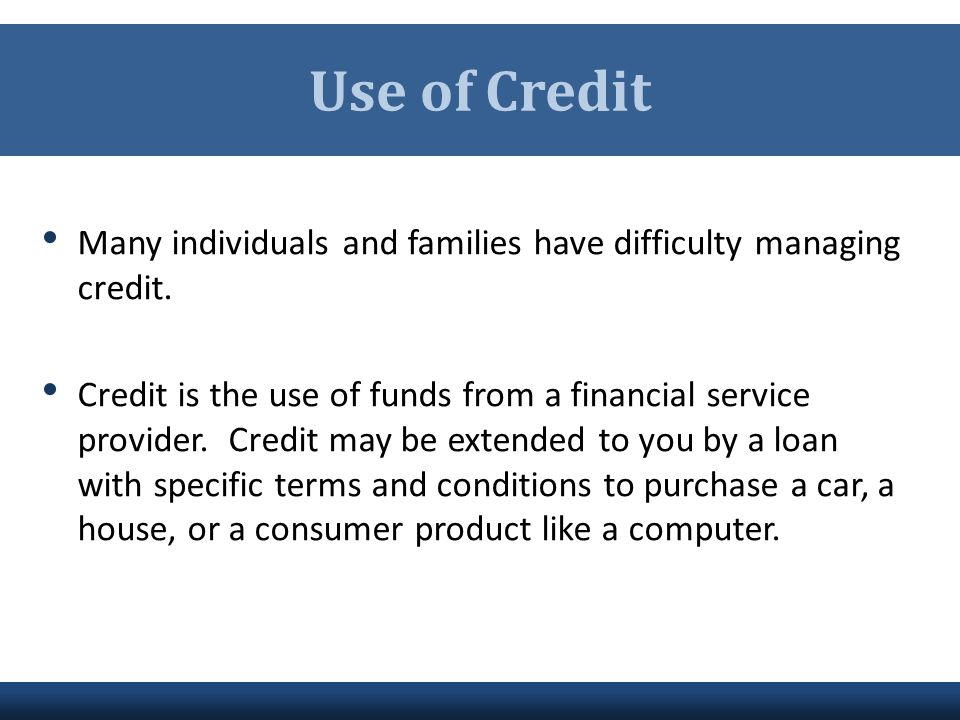 Use of Credit Many individuals and families have difficulty managing credit.