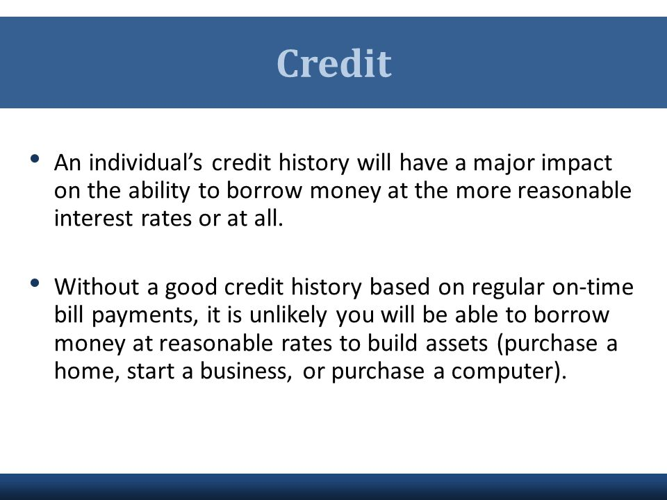 Credit An individual's credit history will have a major impact on the ability to borrow money at the more reasonable interest rates or at all.