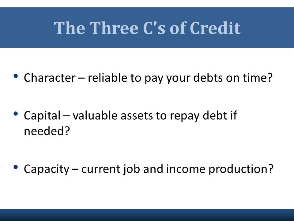 The Three C's of Credit Character – reliable to pay your debts on time Capital – valuable assets to repay debt if needed
