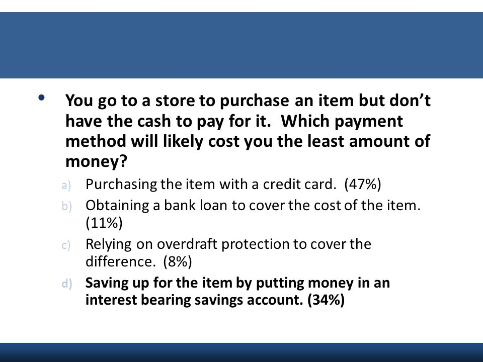 You go to a store to purchase an item but don't have the cash to pay for it. Which payment method will likely cost you the least amount of money