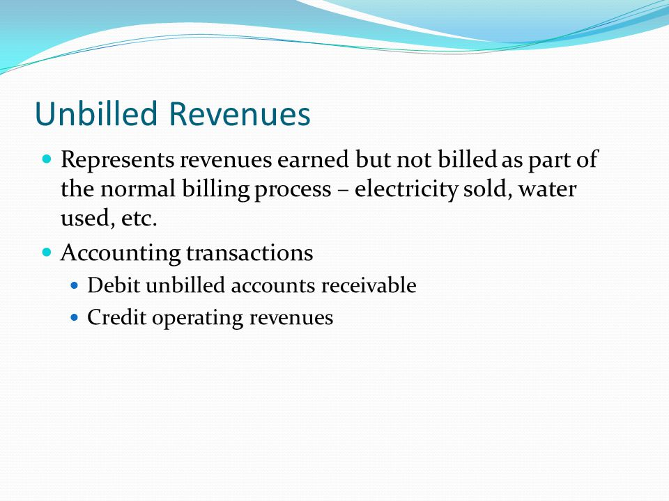 Unbilled Revenues Represents revenues earned but not billed as part of the normal billing process – electricity sold, water used, etc.